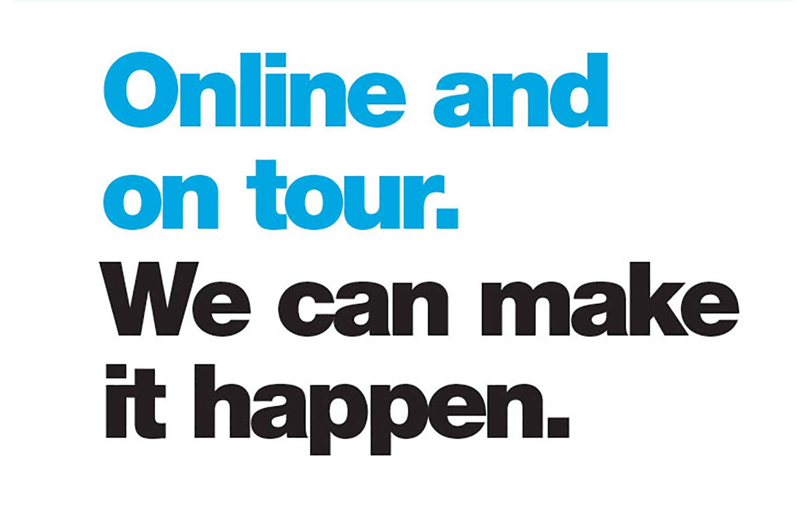 Online and on tour We can make it happen
